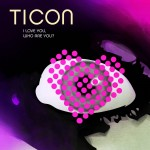 Ticon - I Love You, Who Are You